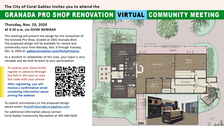 Granada Pro Shop Renovation VIRTUAL Community Meeting Thursday, Nov. 19, 2020 at 6:30 p.m. via ZOOM WEBINAR  This meeting will present the design for the renovation of the Granada Pro Shop, located at 2001 Granada Blvd.  The proposed design will be available for review and community input from Monday, Nov. 9 through Tuesday, Dec. 8, 2020 at: gablesrecreation.com/ParksProjects.   To receive your Zoom invite register in advance through this LINK. As a resident or stakeholder of this area, your input is very valuable and we look forward to your participation.  To submit comments on the proposed design please email: ParksProjects@coralgables.com.  For additional information please contact Coral Gables Community Recreation at 305-460-5620.